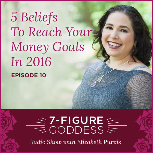 5 Beliefs To Reach Your Money Goals In 2016 – 7-Figure Goddess Radio – Episode 10