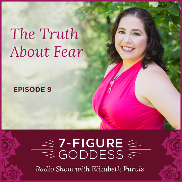 The Truth About Fear… 7-Figure Goddess Radio – Episode 9
